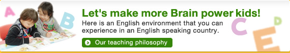 Let's make more Brain power kids!Here is an English environment that you can experience in an English speaking country.Our teaching philosophy
